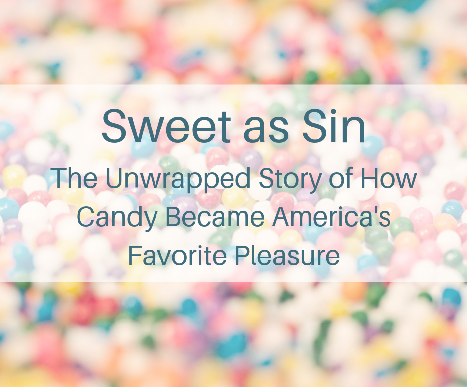 Sweet as Sin The Unwrapped Story of How Candy Became America's Favorite Pleasure